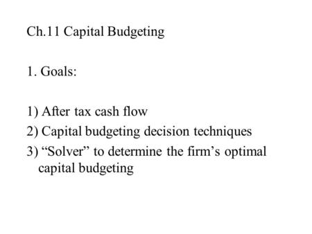 "Ch.11 Capital Budgeting 1. Goals: 1) After tax cash flow 2) Capital budgeting decision techniques 3) ""Solver"" to determine the firm's optimal capital budgeting."