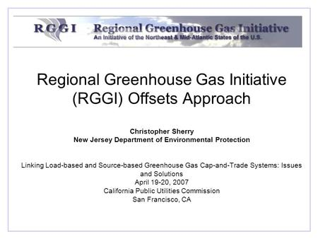 Regional Greenhouse Gas Initiative (RGGI) Offsets Approach Christopher Sherry New Jersey Department of Environmental Protection Linking Load-based and.