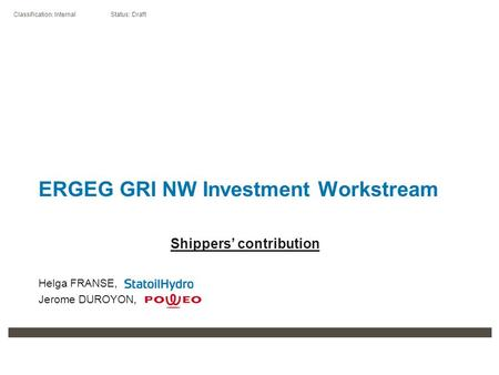 Classification: Internal Status: Draft ERGEG GRI NW Investment Workstream Shippers' contribution Helga FRANSE, Jerome DUROYON,