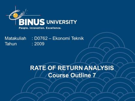 Matakuliah: D0762 – Ekonomi Teknik Tahun: 2009 RATE OF RETURN ANALYSIS Course Outline 7.