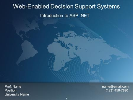 1 Web-Enabled Decision Support Systems Introduction to ASP.NET Prof. Name Position (123) 456-7890 University Name.