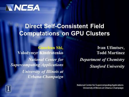 National Center for Supercomputing Applications University of Illinois at Urbana-Champaign Direct Self-Consistent Field Computations on GPU Clusters Guochun.