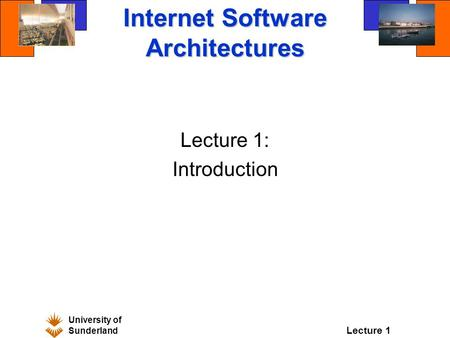 University of Sunderland Lecture 1 Internet Software Architectures Lecture 1: Introduction.