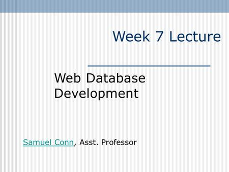 Week 7 Lecture Web Database Development Samuel ConnSamuel Conn, Asst. Professor.