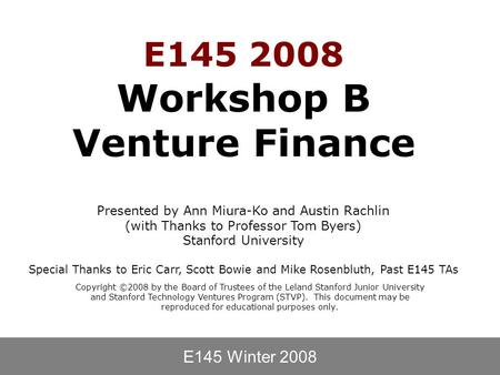 E145 Winter 2008 Copyright ©2008 by the Board of Trustees of the Leland Stanford Junior University and Stanford Technology Ventures Program (STVP). This.
