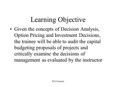 RTI,Chennai Learning Objective Given the concepts of Decision Analysis, Option Pricing and Investment Decisions, the trainee will be able to audit the.
