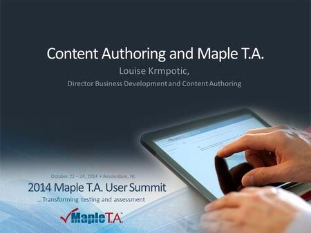 © 2014 Maplesoft, a division of Waterloo Maple Inc. A CYBERNET group company 2014 Maple T.A. User Summit – Oct. 22-24, 2014 Content Authoring and Maple.
