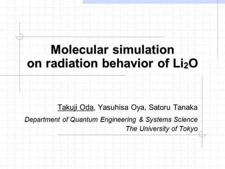 Molecular simulation on radiation behavior of Li 2 O Takuji Oda, Yasuhisa Oya, Satoru Tanaka Department of Quantum Engineering & Systems Science The University.