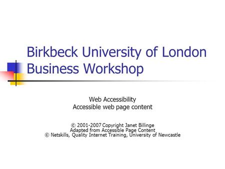 Birkbeck University of London Business Workshop Web Accessibility Accessible web page content © 2001-2007 Copyright Janet Billinge Adapted from Accessible.