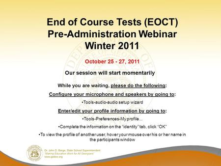 End of Course Tests (EOCT) Pre-Administration Webinar Winter 2011 October 25 - 27, 2011 While you are waiting, please do the following: Configure your.