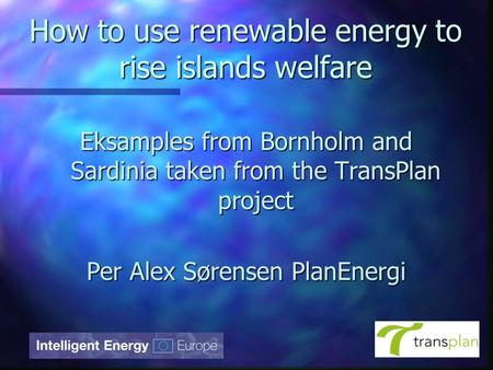 How to use renewable energy to rise islands welfare Eksamples from Bornholm and Sardinia taken from the TransPlan project Per Alex Sørensen PlanEnergi.