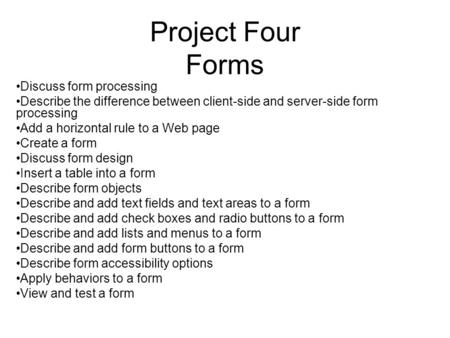 Project Four Forms Discuss form processing Describe the difference between client-side and server-side form processing Add a horizontal rule to a Web page.