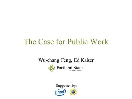The Case for Public Work Wu-chang Feng, Ed Kaiser Supported by: