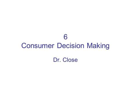 6 Consumer Decision Making Dr. Close. Importance of Consumer Behavior Why study consumer behavior? –Complex: personality is a poor predictor of purchasing.