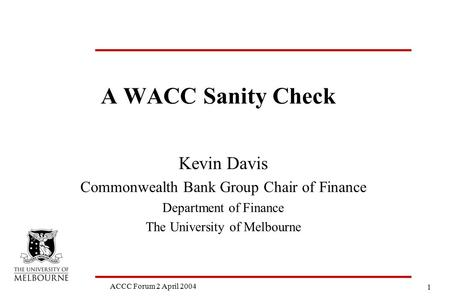 1 ACCC Forum 2 April 2004 A WACC Sanity Check Kevin Davis Commonwealth Bank Group Chair of Finance Department of Finance The University of Melbourne.