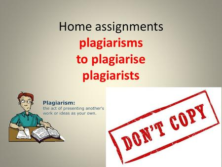 Home assignments plagiarisms to plagiarise plagiarists.