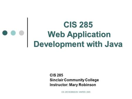 CIS 285 ROBINSON WINTER 2005 CIS 285 Web Application Development with Java CIS 285 Sinclair Community College Instructor: Mary Robinson.