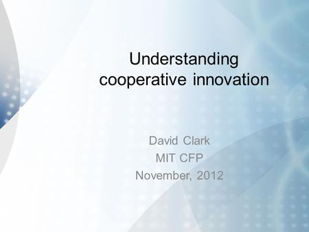 Understanding cooperative innovation David Clark MIT CFP November, 2012.