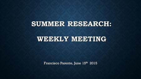 SUMMER RESEARCH: WEEKLY MEETING Francisco Parente, June 15 th 2015.