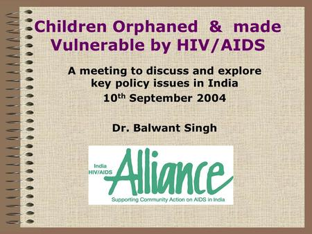 Children Orphaned & made Vulnerable by HIV/AIDS A meeting to discuss and explore key policy issues in India 10 th September 2004 Dr. Balwant Singh.