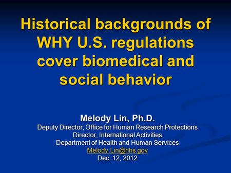 Historical backgrounds of WHY U.S. regulations cover biomedical and social behavior Melody Lin, Ph.D. Deputy Director, Office for Human Research Protections.