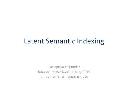 Latent Semantic Indexing Debapriyo Majumdar Information Retrieval – Spring 2015 Indian Statistical Institute Kolkata.