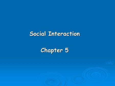 Social Interaction Chapter 5. Learning Objectives  Understand why it is important to understand social interaction.  Know what the major types of social.