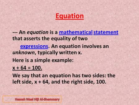 Equation --- An equation is a mathematical statement that asserts the equality of twomathematicalstatement expressions. An equation involves an unknown,