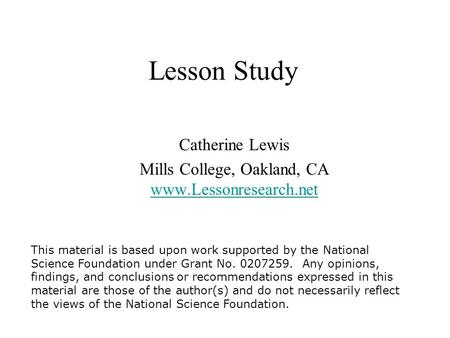 Lesson Study Catherine Lewis Mills College, Oakland, CA www.Lessonresearch.net This material is based upon work supported by the National Science Foundation.