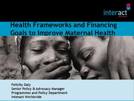 Health Frameworks and Financing Goals to Improve Maternal Health Felicity Daly Senior Policy & Advocacy Manager Programmes and Policy Department Interact.