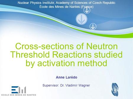 Page 1 Cross-sections of Neutron Threshold Reactions studied by activation method Anne Larédo Supervisor: Dr. Vladimír Wagner Nuclear Physics Institute,