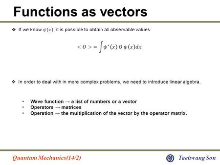 Quantum Mechanics(14/2)Taehwang Son Functions as vectors  In order to deal with in more complex problems, we need to introduce linear algebra. Wave function.