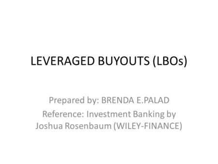 LEVERAGED BUYOUTS (LBOs) Prepared by: BRENDA E.PALAD Reference: Investment Banking by Joshua Rosenbaum (WILEY-FINANCE)