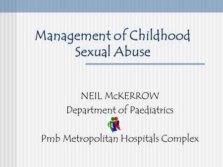 Management of Childhood Sexual Abuse NEIL McKERROW Department of Paediatrics Pmb Metropolitan Hospitals Complex.