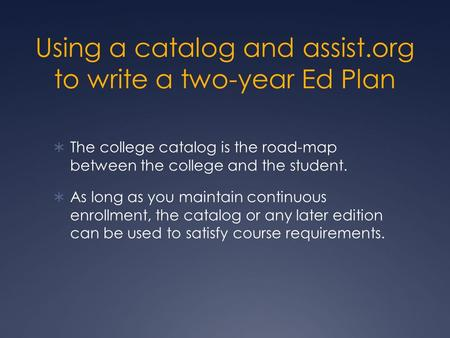 Using a catalog and assist.org to write a two-year Ed Plan  The college catalog is the road-map between the college and the student.  As long as you.
