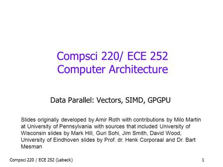 Compsci 220 / ECE 252 (Lebeck)1 Compsci 220/ ECE 252 Computer Architecture Data Parallel: Vectors, SIMD, GPGPU Slides originally developed by Amir Roth.