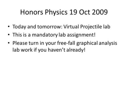 Honors Physics 19 Oct 2009 Today and tomorrow: Virtual Projectile lab This is a mandatory lab assignment! Please turn in your free-fall graphical analysis.