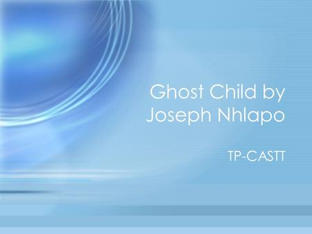 Ghost Child by Joseph Nhlapo TP-CASTT. Title We thought that the poem was going to be about a child that died of AIDS.