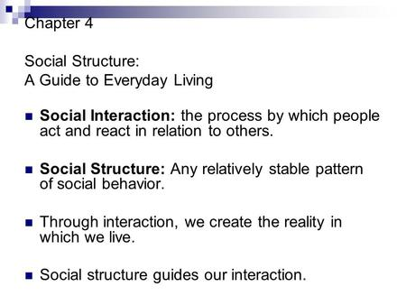 Chapter 4 Social Structure: A Guide to Everyday Living Social Interaction: the process by which people act and react in relation to others. Social Structure: