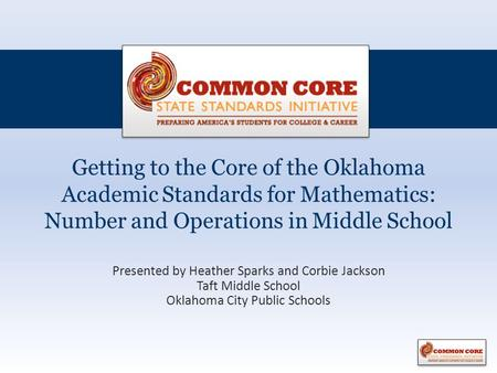 Getting to the Core of the Oklahoma Academic Standards for Mathematics: Number and Operations in Middle School Presented by Heather Sparks and Corbie Jackson.
