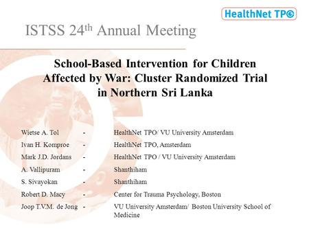 ISTSS 24 th Annual Meeting School-Based Intervention for Children Affected by War: Cluster Randomized Trial in Northern Sri Lanka Wietse A. Tol-HealthNet.