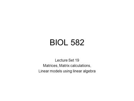 BIOL 582 Lecture Set 19 Matrices, Matrix calculations, Linear models using linear algebra.