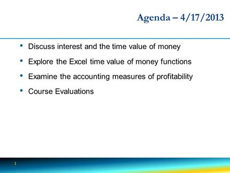 1 Agenda – 4/17/2013 Discuss interest and the time value of money Explore the Excel time value of money functions Examine the accounting measures of profitability.