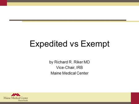 Expedited vs Exempt by Richard R. Riker MD Vice-Chair, IRB Maine Medical Center.