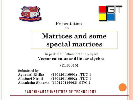 Presentation on Matrices and some special matrices In partial fulfillment of the subject Vector calculus and linear algebra (2110015) Submitted by: Agarwal.