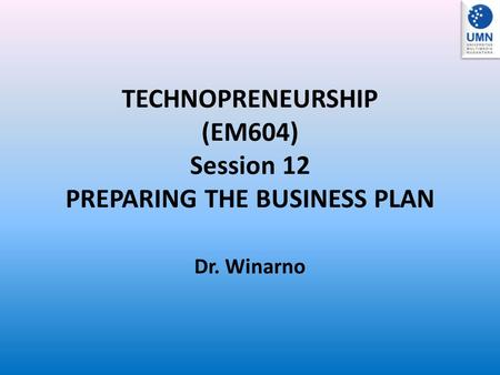 TECHNOPRENEURSHIP (EM604) Session 12 PREPARING THE BUSINESS PLAN Dr. Winarno.