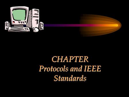 CHAPTER Protocols and IEEE Standards. Chapter Objectives Discuss different protocols pertaining to communications and networking.