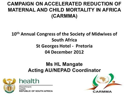 CAMPAIGN ON ACCELERATED REDUCTION OF MATERNAL AND CHILD MORTALITY IN AFRICA (CARMMA) 10 th Annual Congress of the Society of Midwives of South Africa St.