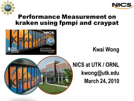 Performance Measurement on kraken using fpmpi and craypat Kwai Wong NICS at UTK / ORNL March 24, 2010.