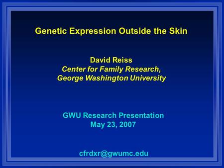 Genetic Expression Outside the Skin David Reiss Center for Family Research, George Washington University GWU Research Presentation May 23, 2007